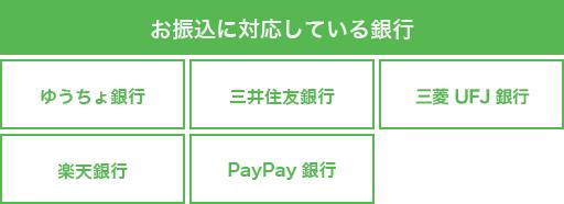 ゆうちょ、三井住友銀行、三菱東京UFJ銀行、楽天銀行、ジャパネット銀行、みずほ銀行からのお振込みに対応しています。