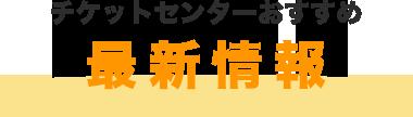 チケットセンターおすすめ 最新情報!